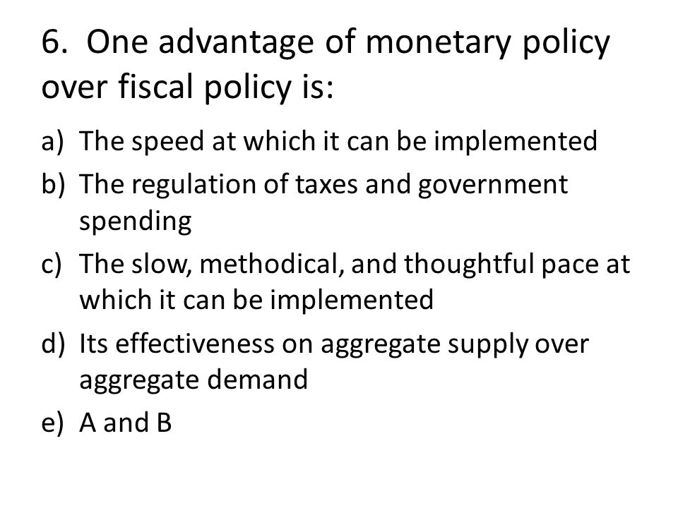 6. One advantage of monetary policy over fiscal policy is:
