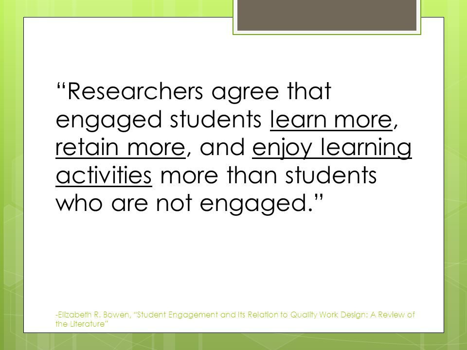 Researchers agree that engaged students learn more, retain more, and enjoy learning activities more than students who are not engaged. -Elizabeth R.