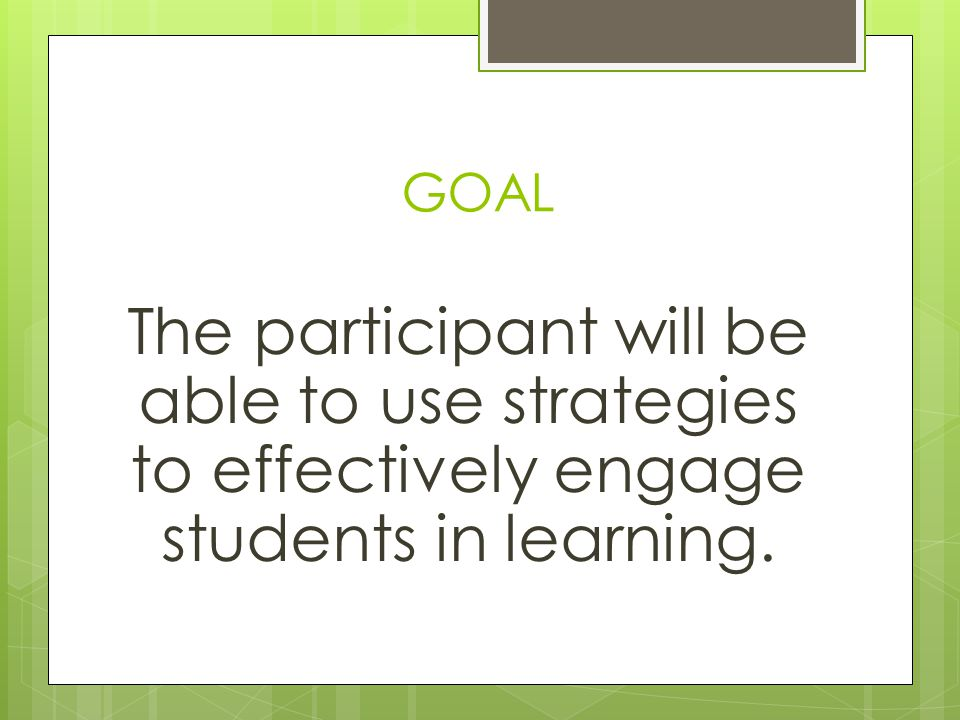 GOAL The participant will be able to use strategies to effectively engage students in learning.