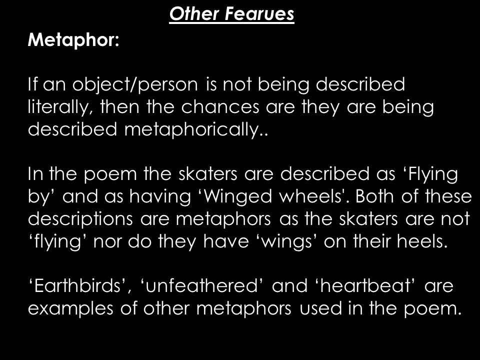 Other Fearues Metaphor: If an object/person is not being described literally, then the chances are they are being described metaphorically..