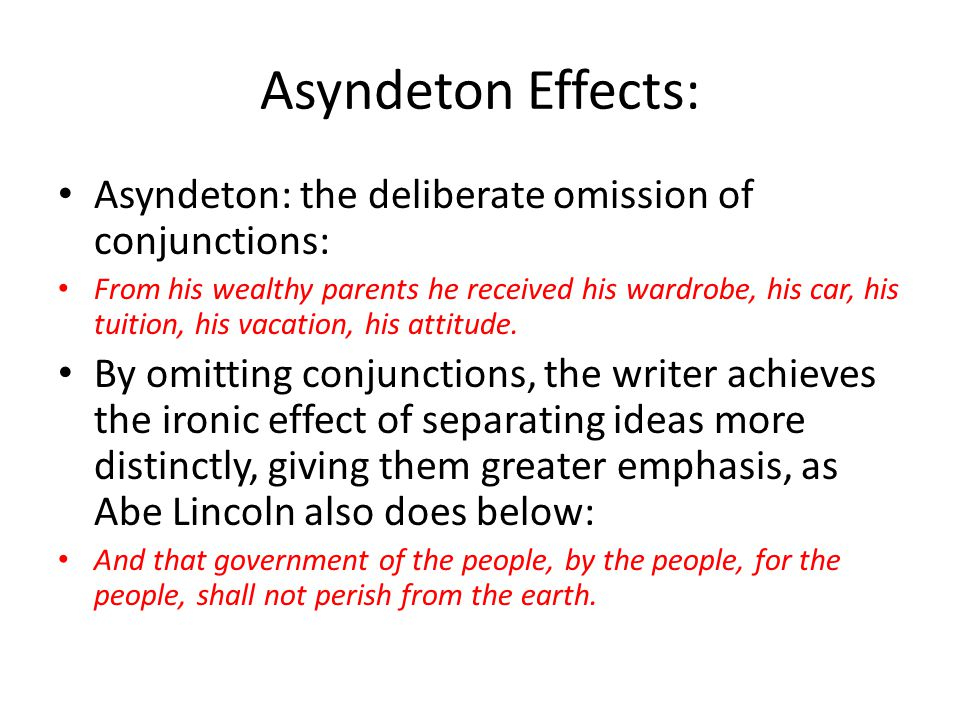 Asyndeton Effects: Asyndeton: the deliberate omission of conjunctions: