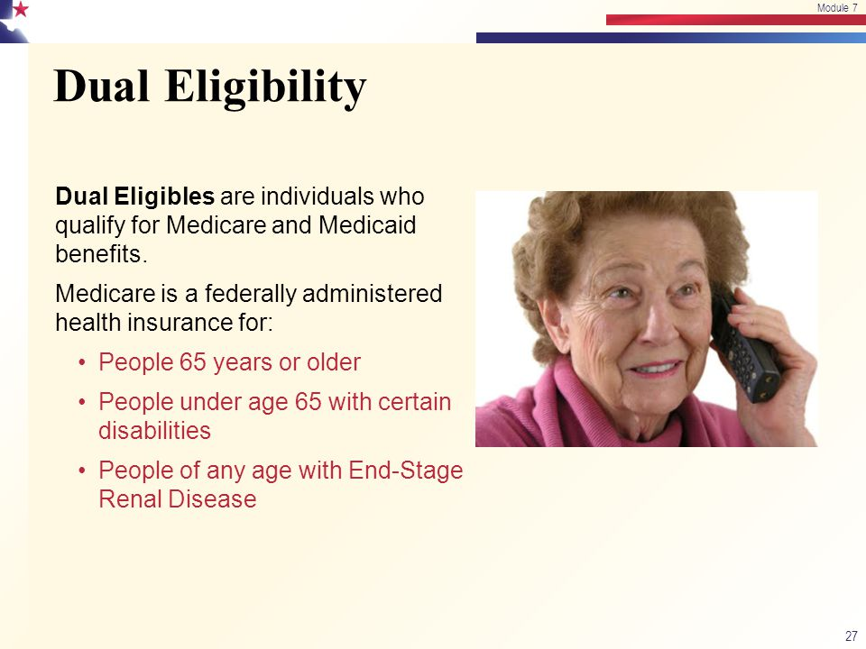 Module 7 4/15/2017. Module 7. Dual Eligibility. Dual Eligibles are individuals who qualify for Medicare and Medicaid benefits.