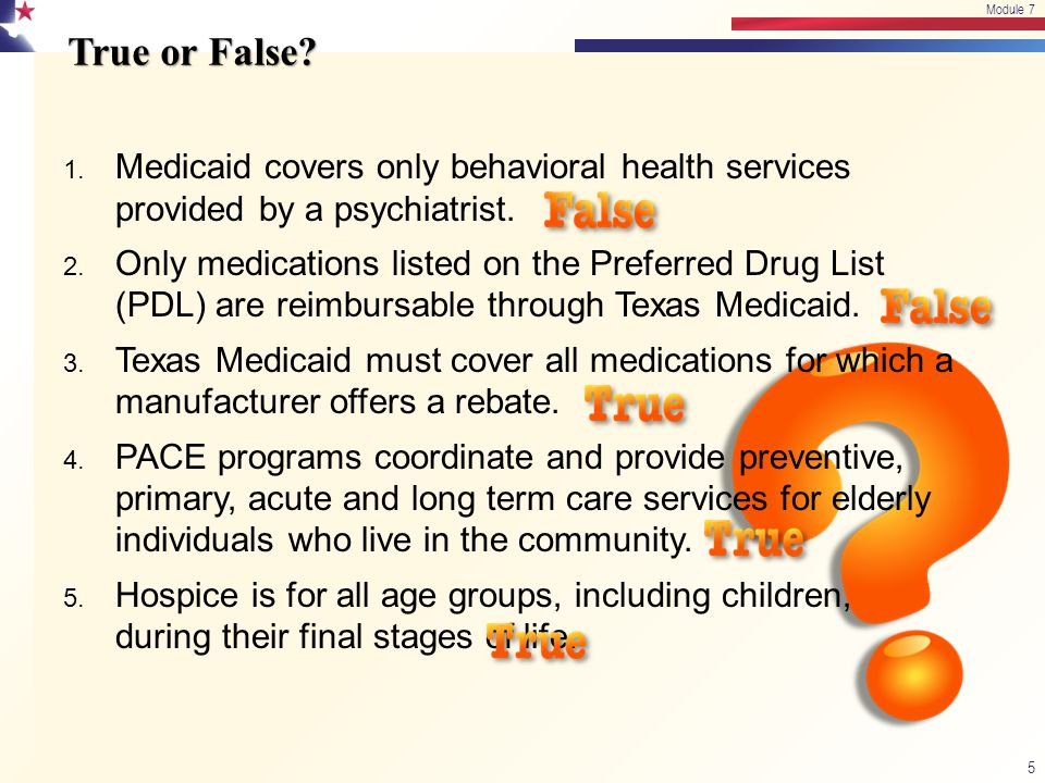 Module 7 True or False 4/15/2017. Module 7. Medicaid covers only behavioral health services provided by a psychiatrist.