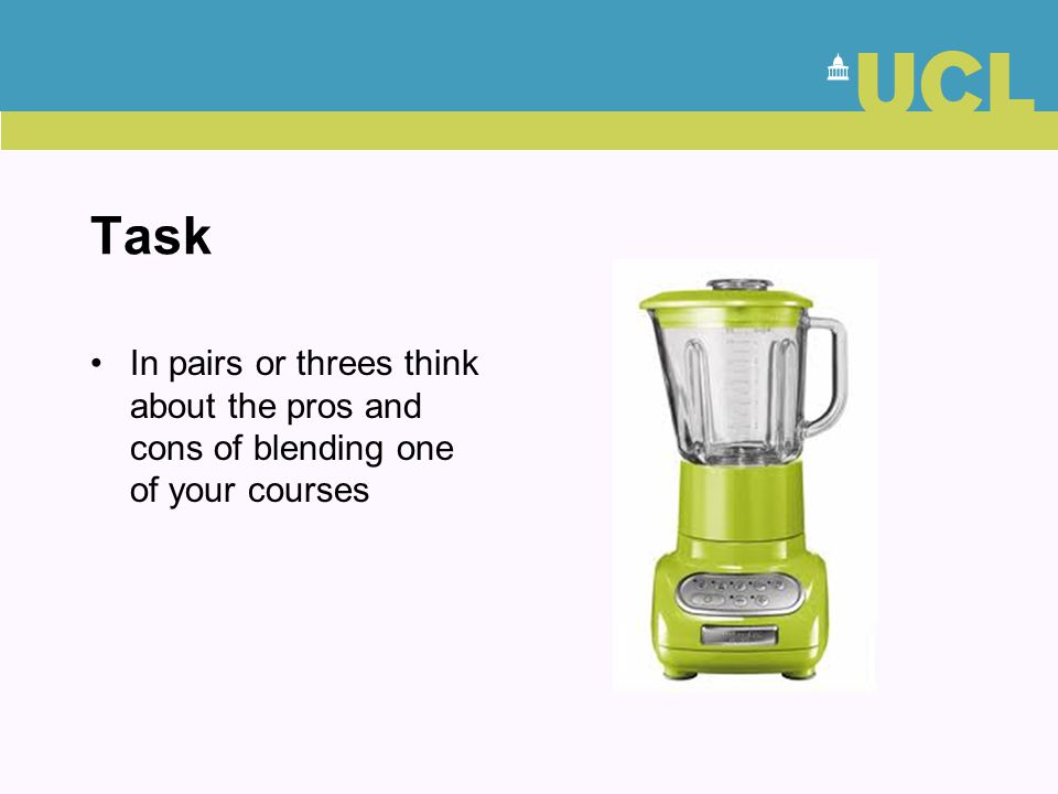 Task In pairs or threes think about the pros and cons of blending one of your courses