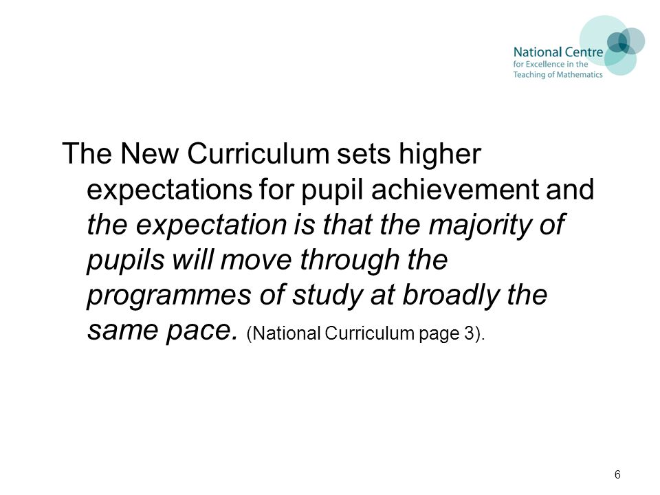 The New Curriculum sets higher expectations for pupil achievement and the expectation is that the majority of pupils will move through the programmes of study at broadly the same pace.