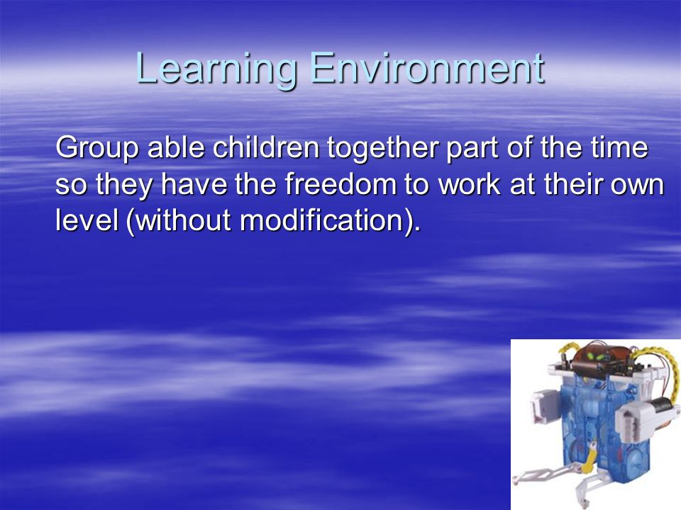 Learning Environment Group able children together part of the time so they have the freedom to work at their own level (without modification).