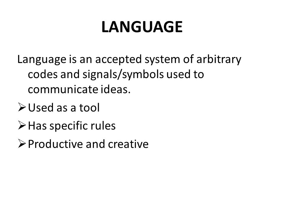 LANGUAGE Language is an accepted system of arbitrary codes and signals/symbols used to communicate ideas.