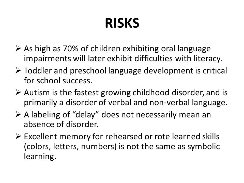 RISKS As high as 70% of children exhibiting oral language impairments will later exhibit difficulties with literacy.