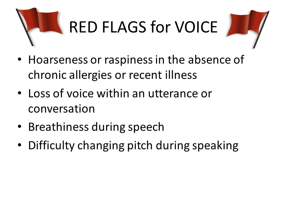 RED FLAGS for VOICE Hoarseness or raspiness in the absence of chronic allergies or recent illness. Loss of voice within an utterance or conversation.