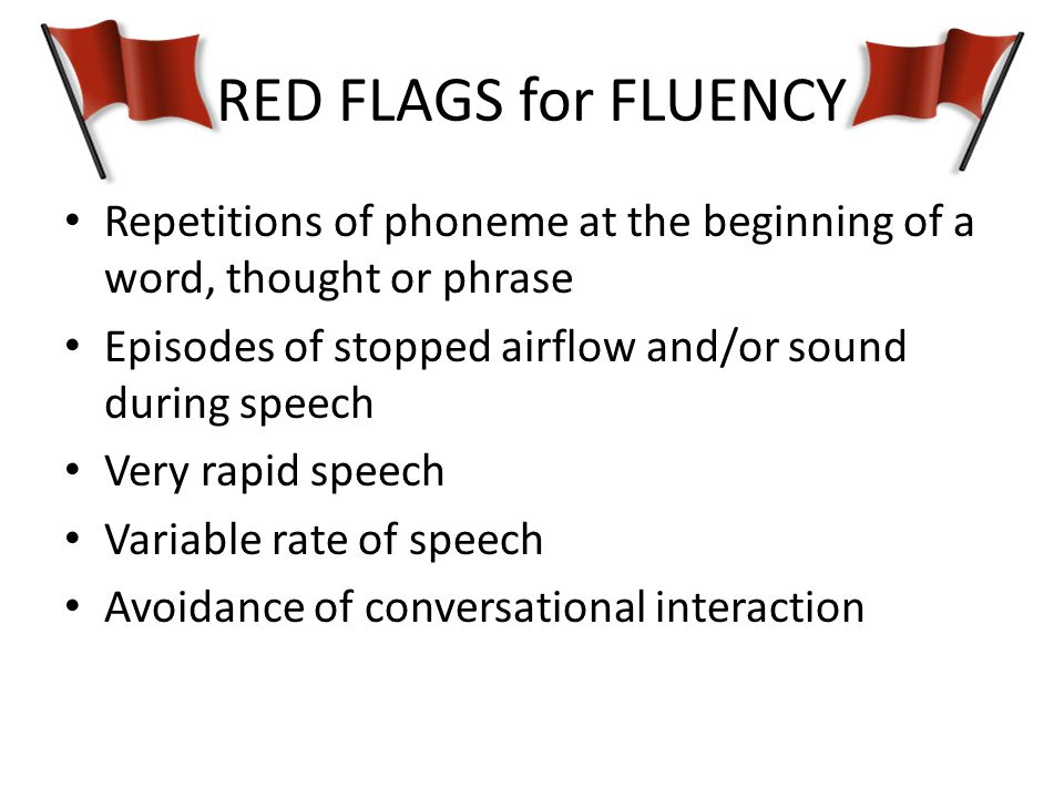 RED FLAGS for FLUENCY Repetitions of phoneme at the beginning of a word, thought or phrase. Episodes of stopped airflow and/or sound during speech.