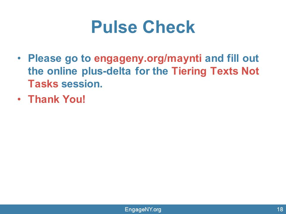 Pulse Check Please go to engageny.org/maynti and fill out the online plus-delta for the Tiering Texts Not Tasks session.