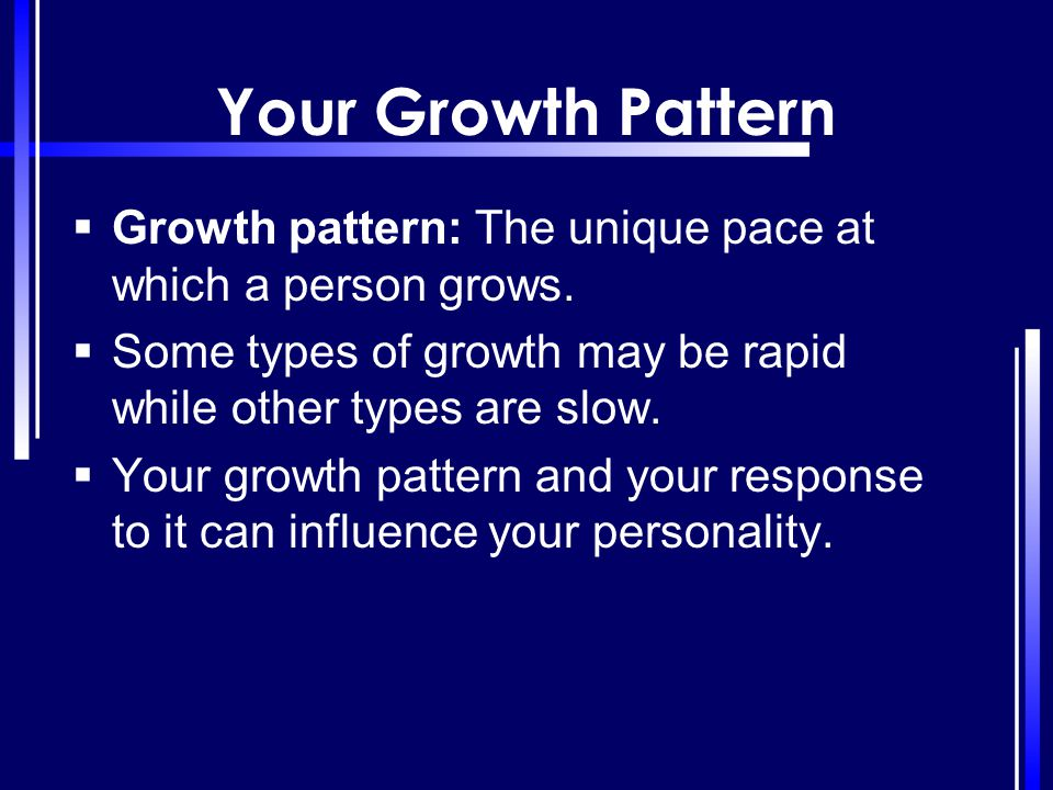 Your Growth Pattern Growth pattern: The unique pace at which a person grows. Some types of growth may be rapid while other types are slow.
