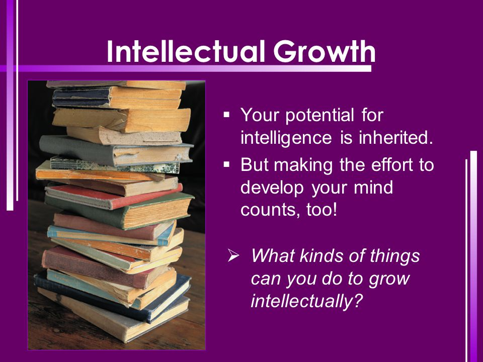 Intellectual Growth Your potential for intelligence is inherited.
