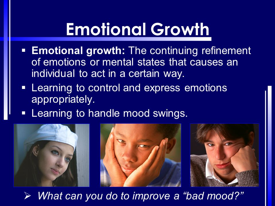 Emotional Growth Emotional growth: The continuing refinement of emotions or mental states that causes an individual to act in a certain way.