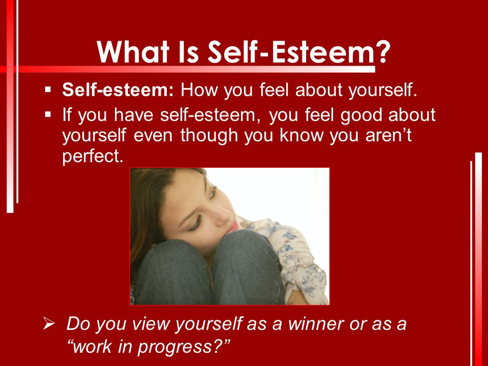 What Is Self-Esteem Self-esteem: How you feel about yourself.