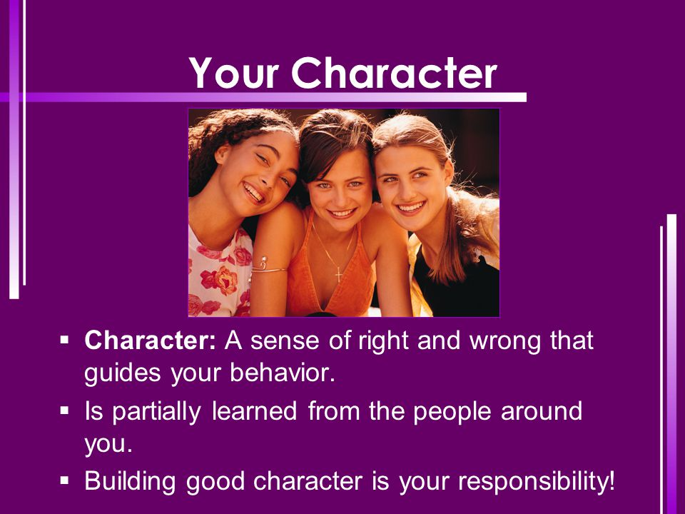Your Character Character: A sense of right and wrong that guides your behavior. Is partially learned from the people around you.