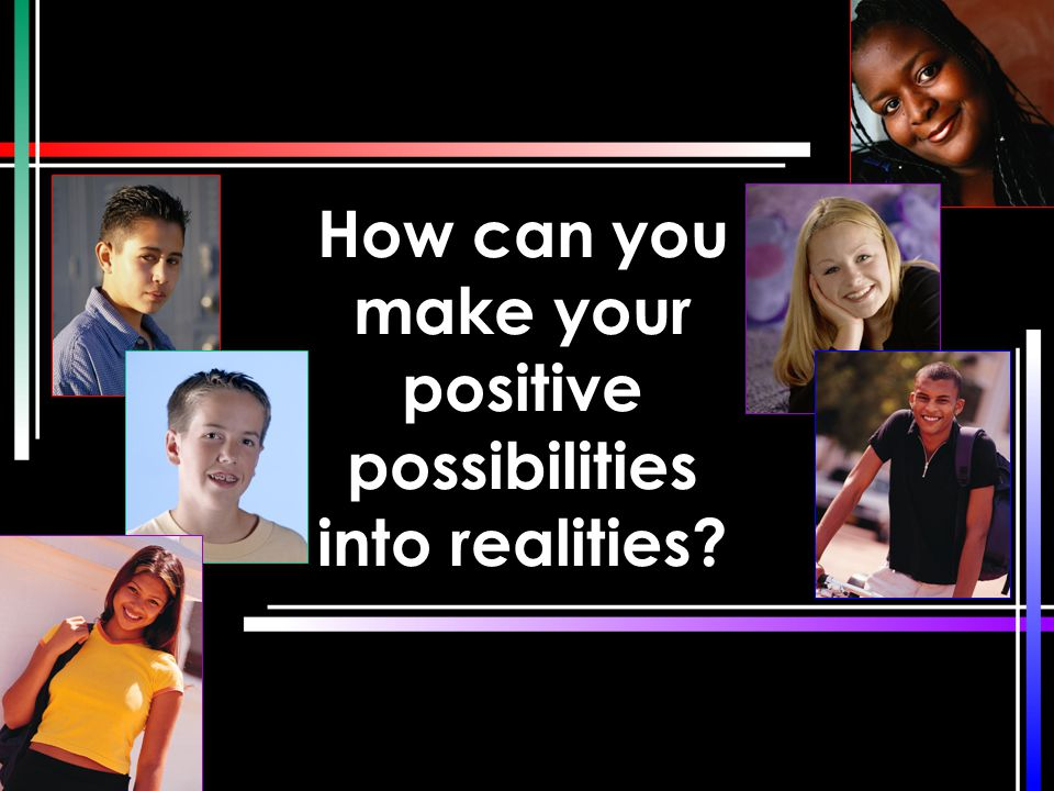 How can you make your positive possibilities into realities
