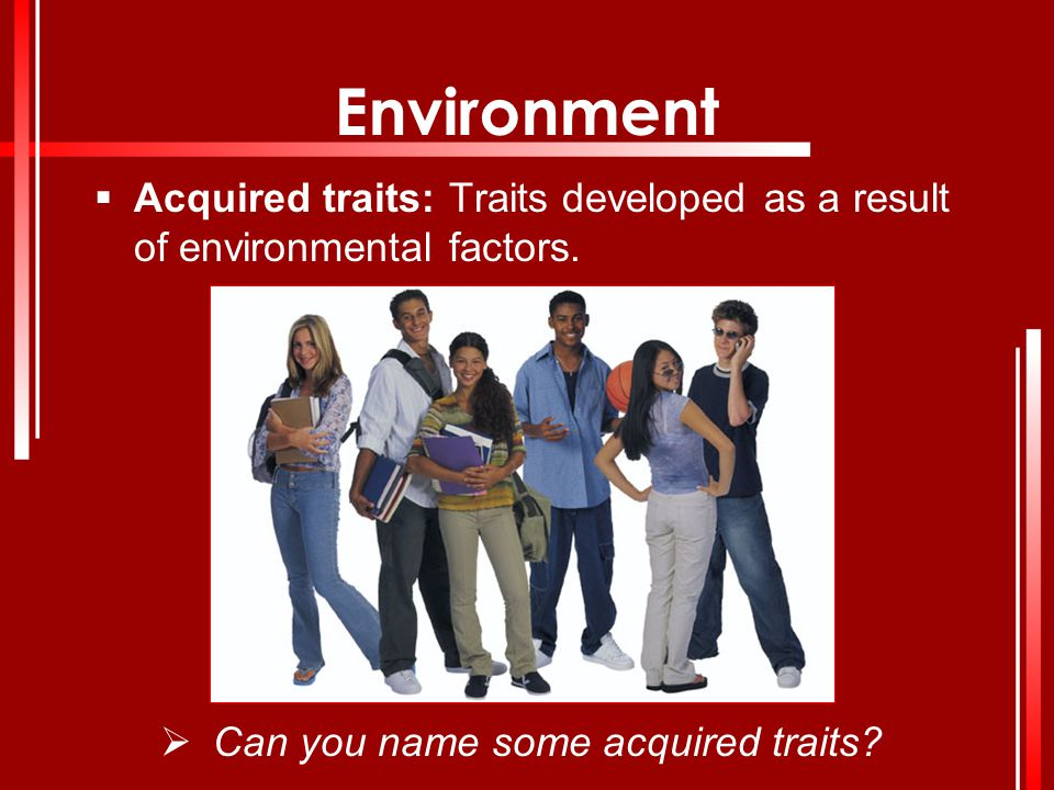 Environment Acquired traits: Traits developed as a result of environmental factors.