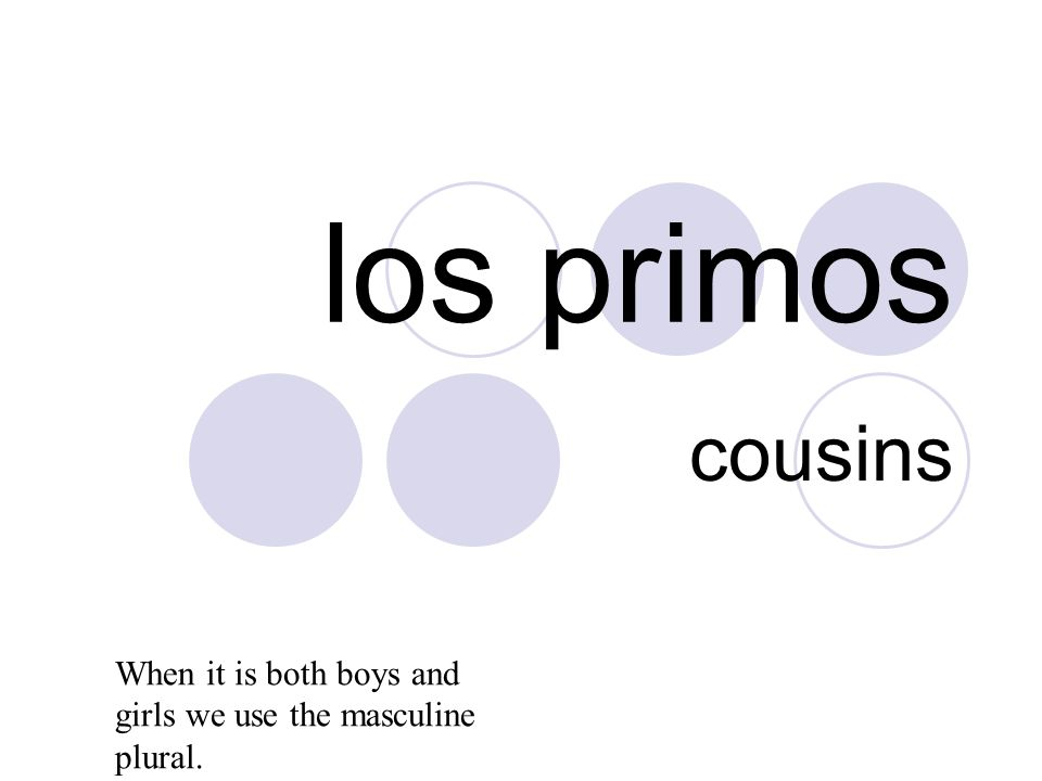 los primos cousins When it is both boys and girls we use the masculine plural.