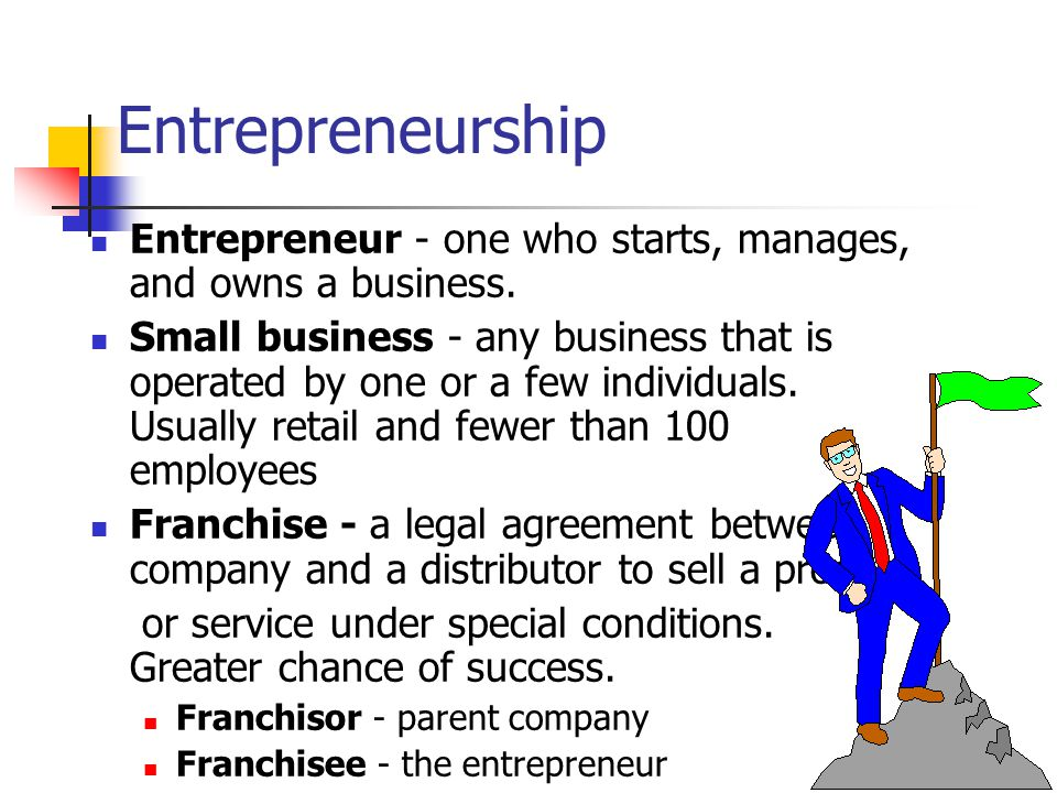 Entrepreneurship Entrepreneur - one who starts, manages, and owns a business.