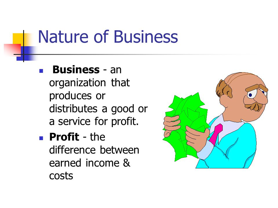 Nature of Business Business - an organization that produces or distributes a good or a service for profit.