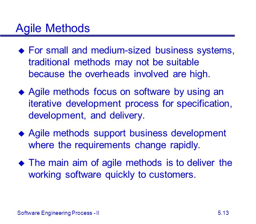 Agile Methods For small and medium-sized business systems, traditional methods may not be suitable because the overheads involved are high.