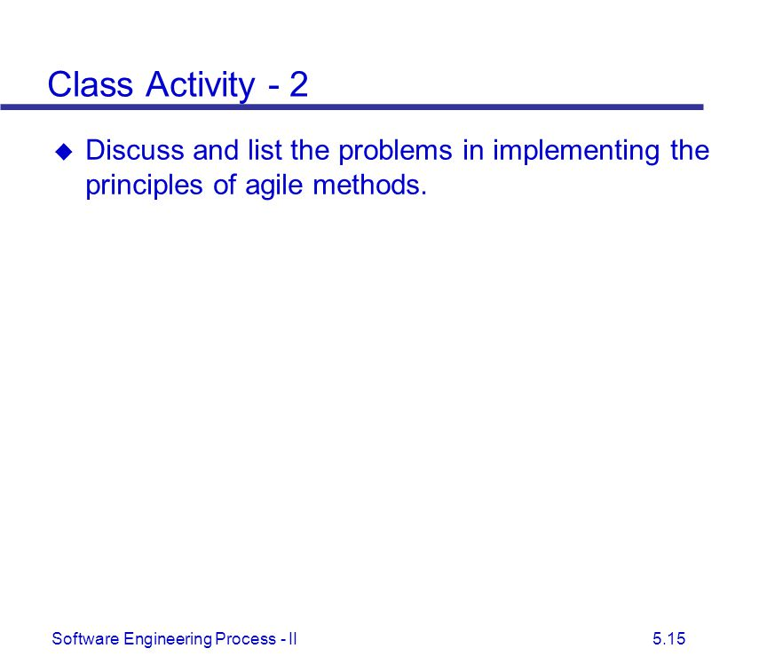 Class Activity - 2 Discuss and list the problems in implementing the principles of agile methods. Some of the problems are: