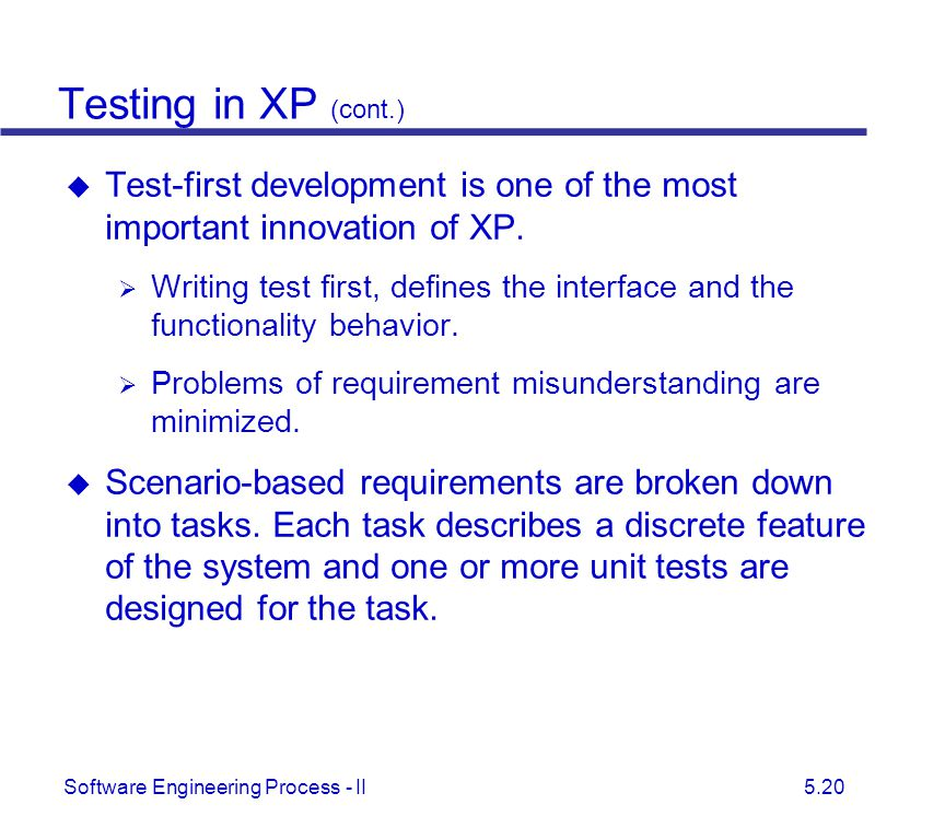 Testing in XP (cont.) Test-first development is one of the most important innovation of XP.