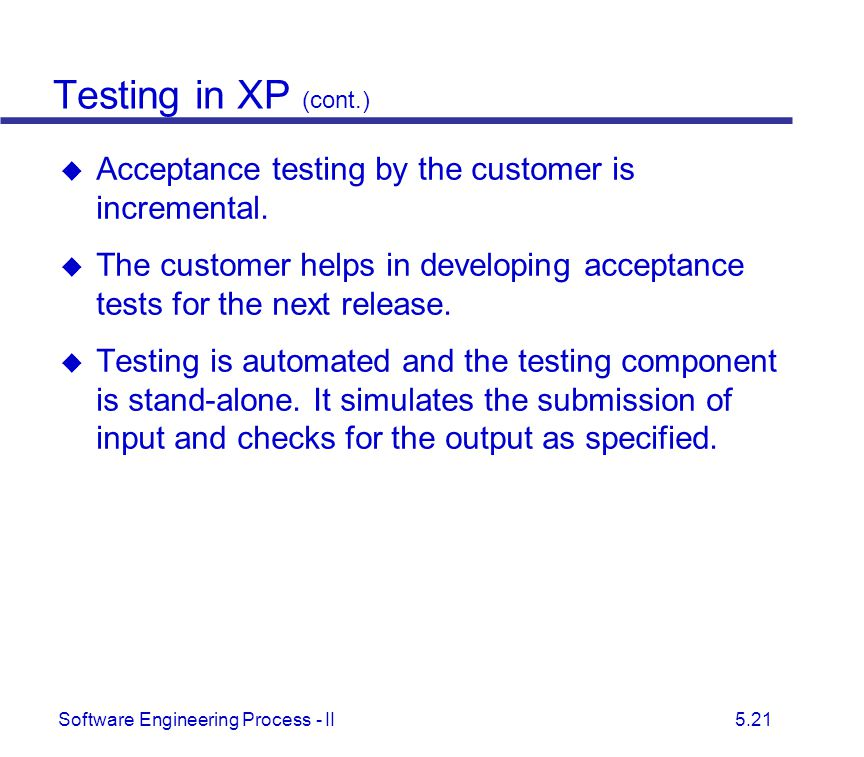 Testing in XP (cont.) Acceptance testing by the customer is incremental. The customer helps in developing acceptance tests for the next release.