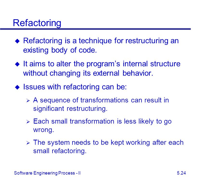 Refactoring Refactoring is a technique for restructuring an existing body of code.