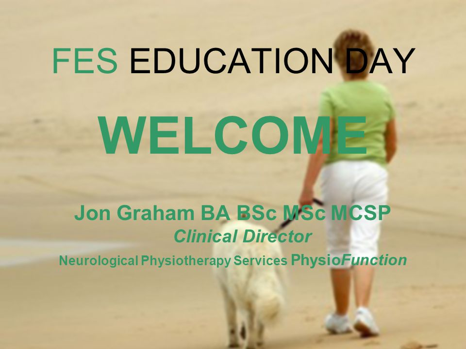 WELCOME FES EDUCATION DAY Jon Graham BA BSc MSc MCSP Clinical Director
