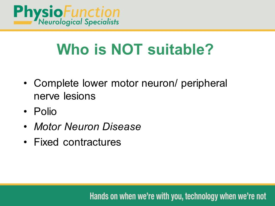 Who is NOT suitable Complete lower motor neuron/ peripheral nerve lesions. Polio. Motor Neuron Disease.