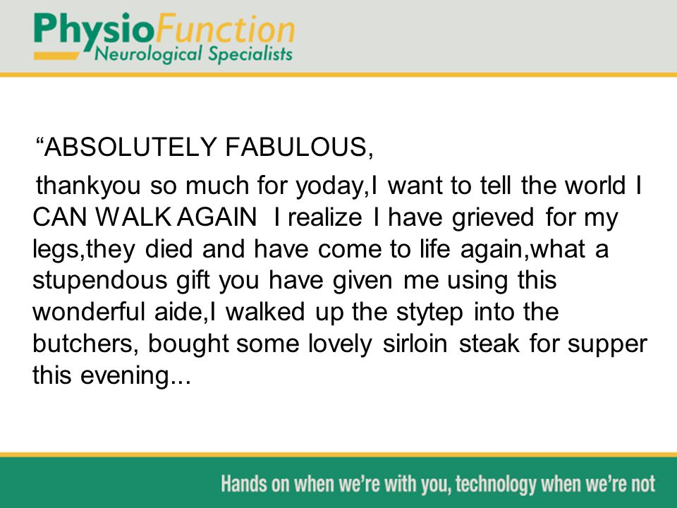 ABSOLUTELY FABULOUS, thankyou so much for yoday,I want to tell the world I CAN WALK AGAIN I realize I have grieved for my legs,they died and have come to life again,what a stupendous gift you have given me using this wonderful aide,I walked up the stytep into the butchers, bought some lovely sirloin steak for supper this evening...