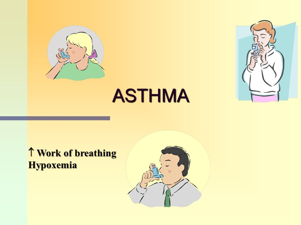 ASTHMA  Work of breathing Hypoxemia