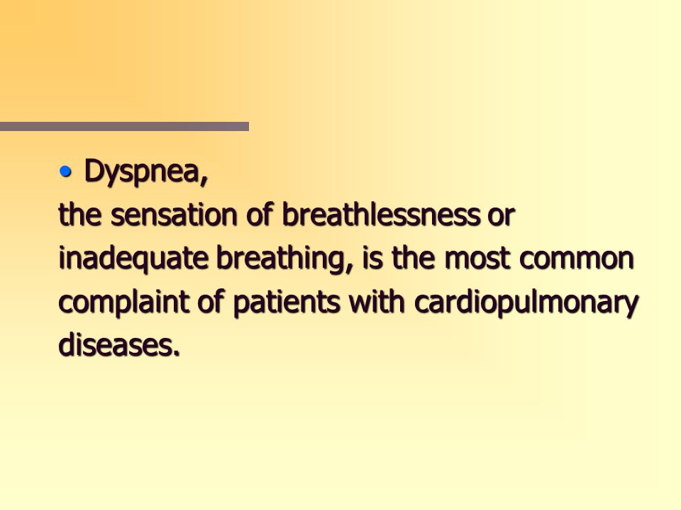 Dyspnea, the sensation of breathlessness or. inadequate breathing, is the most common. complaint of patients with cardiopulmonary.