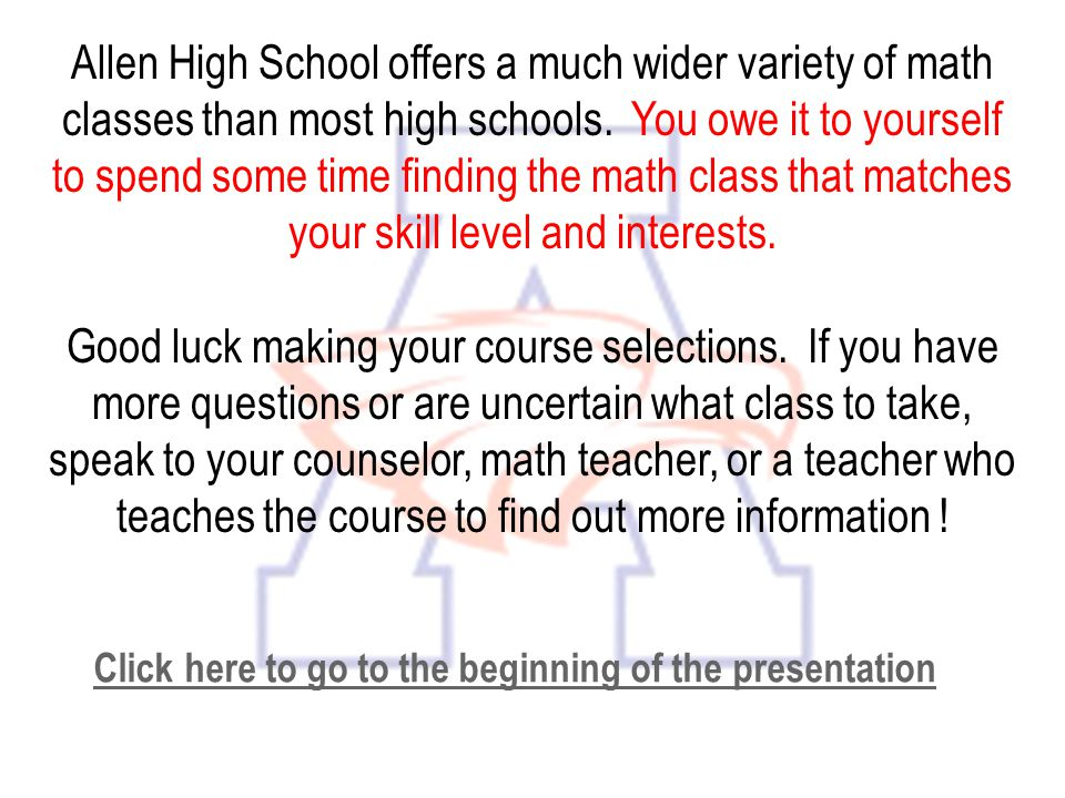 Allen High School offers a much wider variety of math classes than most high schools. You owe it to yourself to spend some time finding the math class that matches your skill level and interests.