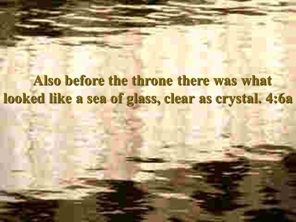 Also before the throne there was what looked like a sea of glass, clear as crystal. 4:6a