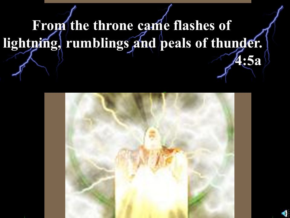 From the throne came flashes of lightning, rumblings and peals of thunder. 4:5a