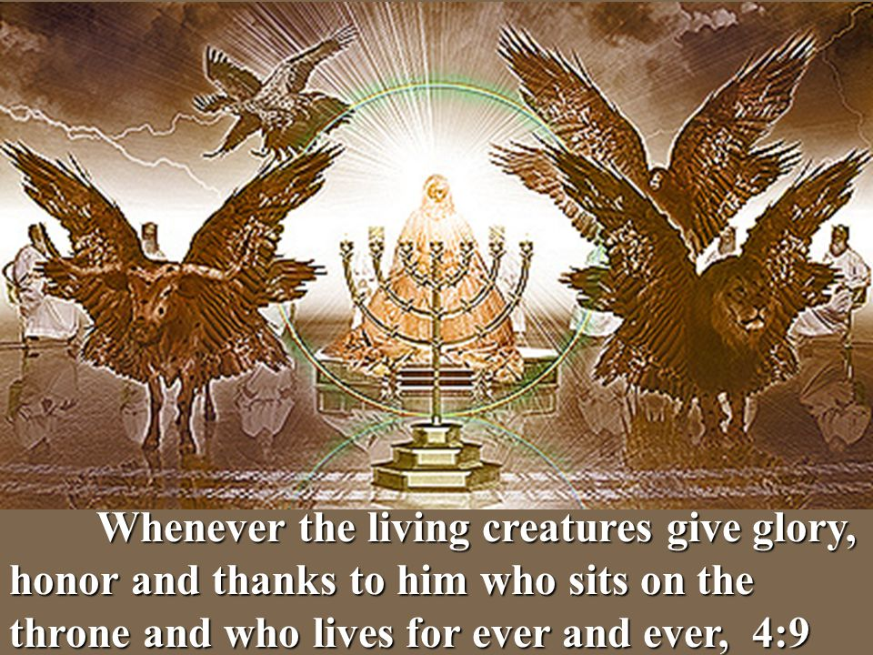 Whenever the living creatures give glory, honor and thanks to him who sits on the throne and who lives for ever and ever, 4:9