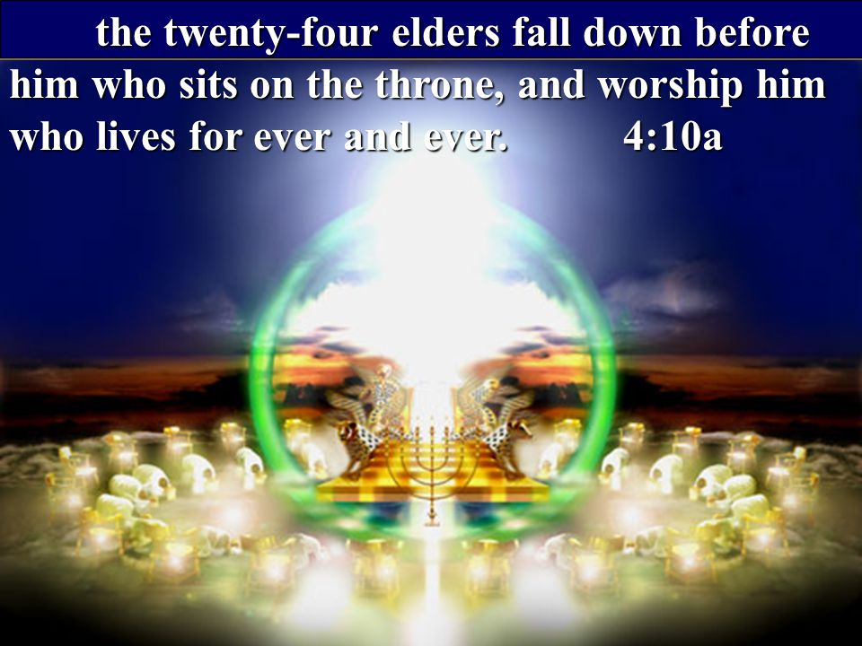 the twenty-four elders fall down before him who sits on the throne, and worship him who lives for ever and ever.