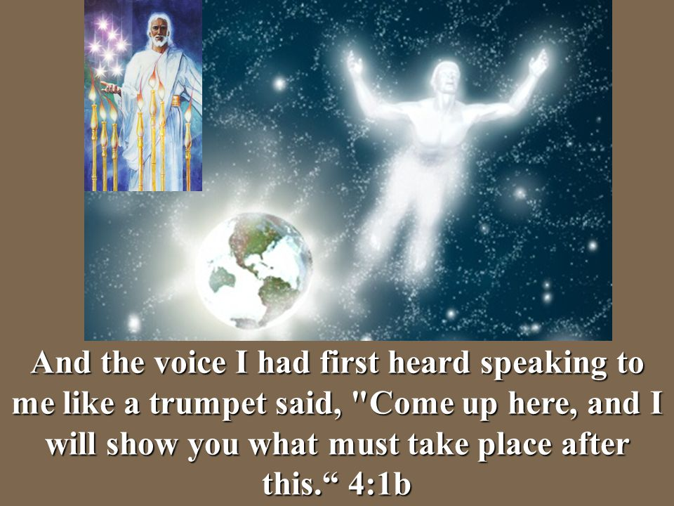 And the voice I had first heard speaking to me like a trumpet said, Come up here, and I will show you what must take place after this. 4:1b