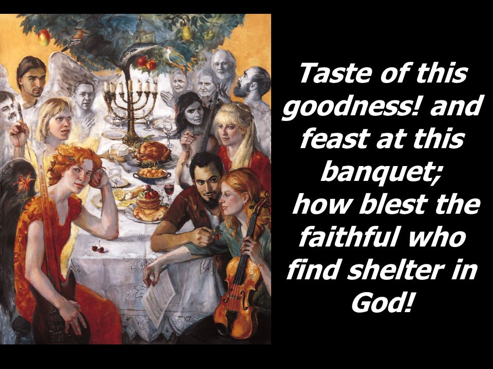 Taste of this goodness! and feast at this banquet; how blest the faithful who find shelter in God!
