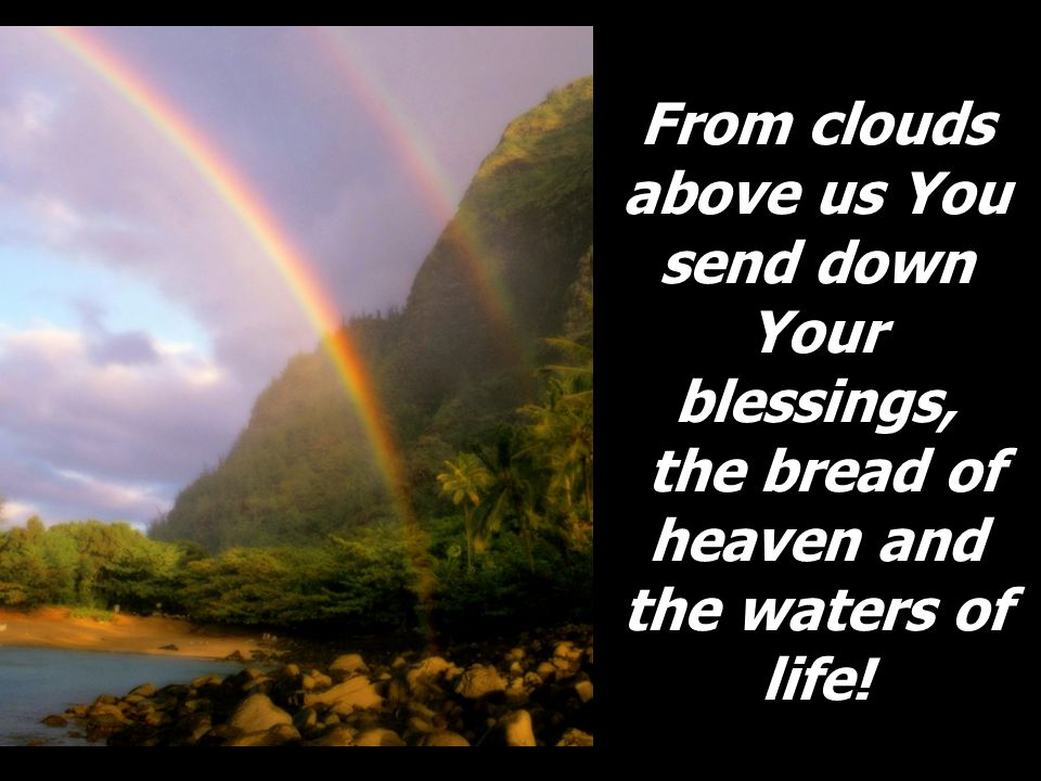 From clouds above us You send down Your blessings, the bread of heaven and the waters of life!