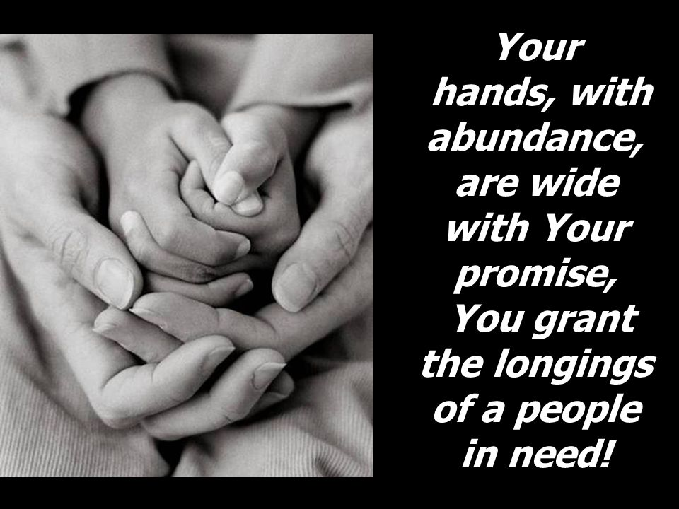 Your hands, with abundance, are wide with Your promise, You grant the longings of a people in need!