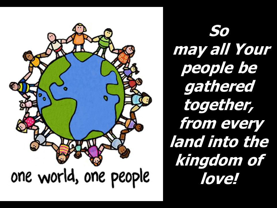So may all Your people be gathered together, from every land into the kingdom of love!