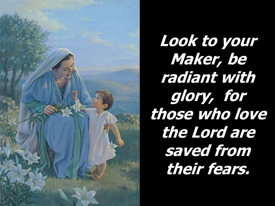 Look to your Maker, be radiant with glory, for those who love the Lord are saved from their fears.