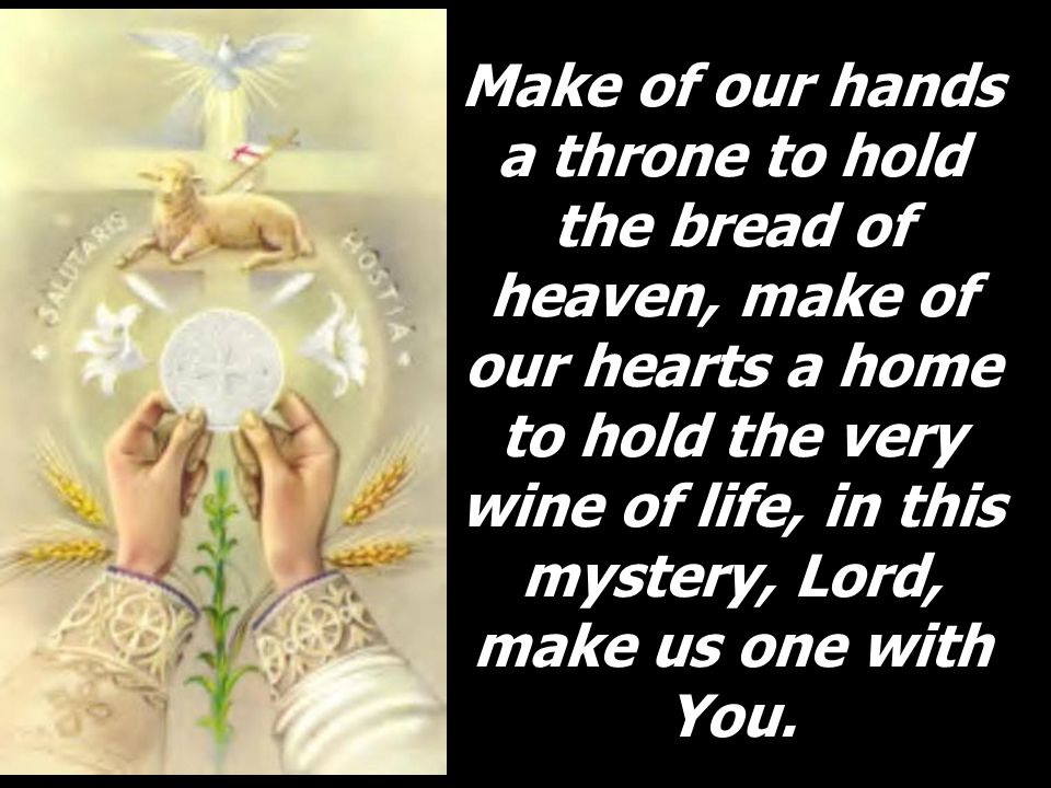 Make of our hands a throne to hold the bread of heaven, make of our hearts a home to hold the very wine of life, in this mystery, Lord, make us one with You.