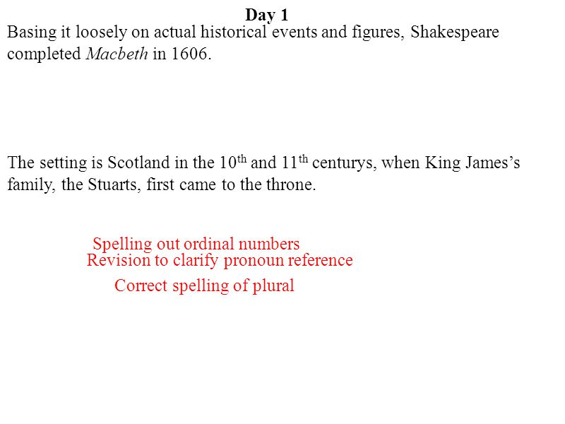 Day 1 Basing it loosely on actual historical events and figures, Shakespeare completed Macbeth in 1606.
