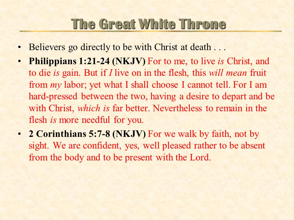 The Great White Throne Believers go directly to be with Christ at death . . .