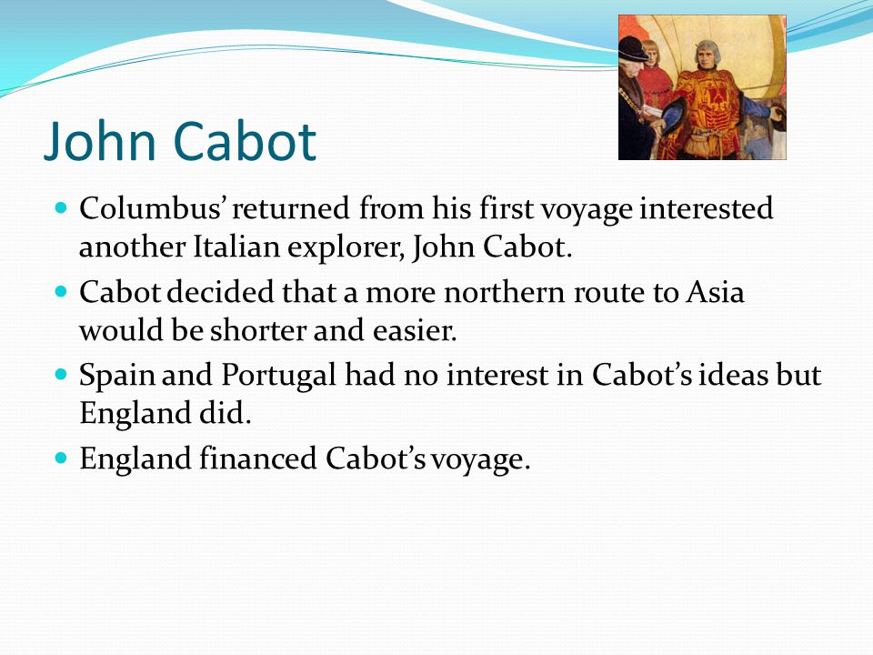 John Cabot Columbus' returned from his first voyage interested another Italian explorer, John Cabot.